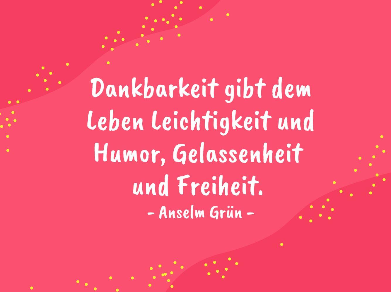 Dankbarkeit gibt dem Leben Leichtigkeit und Humor, Gelassenheit und Freiheit. - Anselm Grün